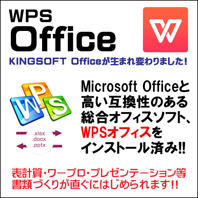 オフィスソフト付き★WPS Office付き インストール済み WPSオフィスはMicrosoft Office 2007以降の保存形式である「.xlsx」「.docx」「.pptx」に完全対応。高い互換性のある総合オフィスソフトです。